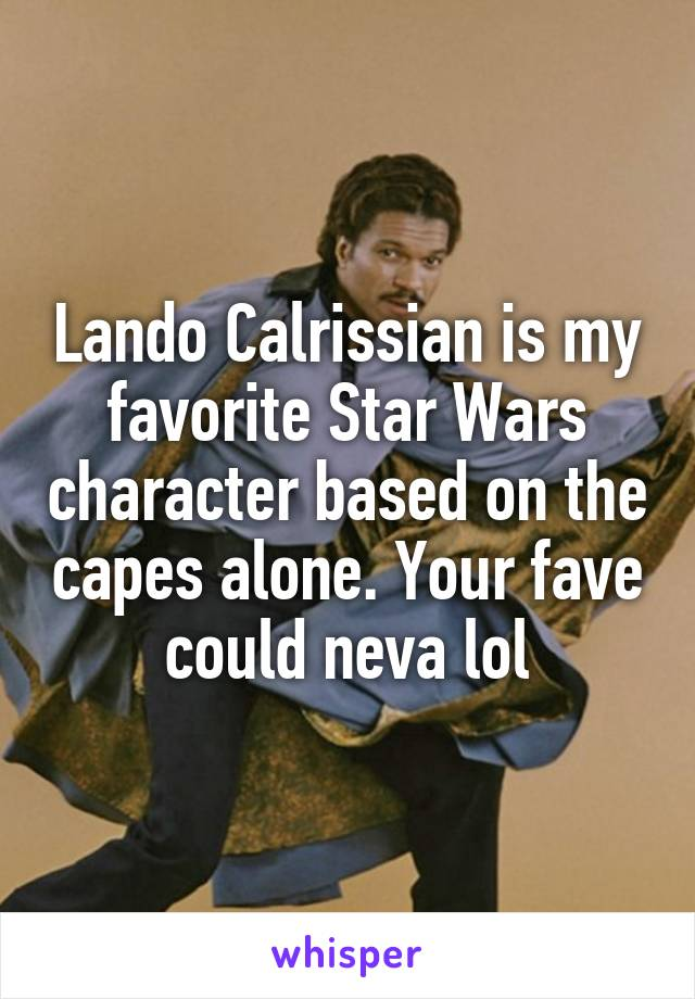 Lando Calrissian is my favorite Star Wars character based on the capes alone. Your fave could neva lol