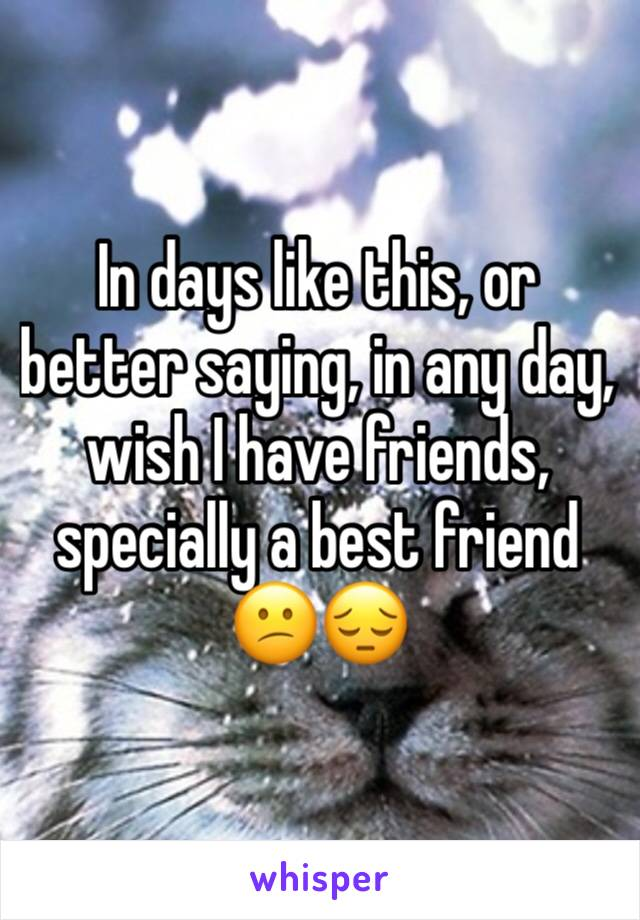 In days like this, or better saying, in any day,  wish I have friends, specially a best friend 😕😔