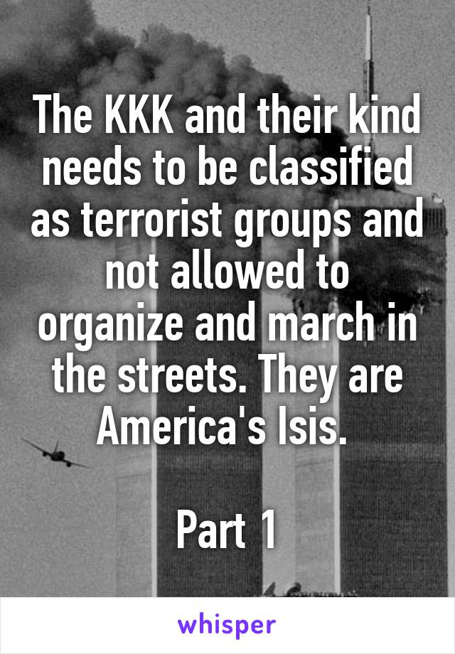 The KKK and their kind needs to be classified as terrorist groups and not allowed to organize and march in the streets. They are America's Isis.   Part 1