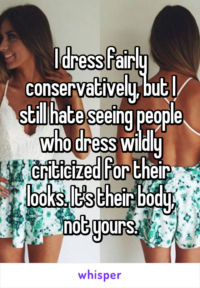 I dress fairly conservatively, but I still hate seeing people who dress wildly criticized for their looks. It's their body, not yours.