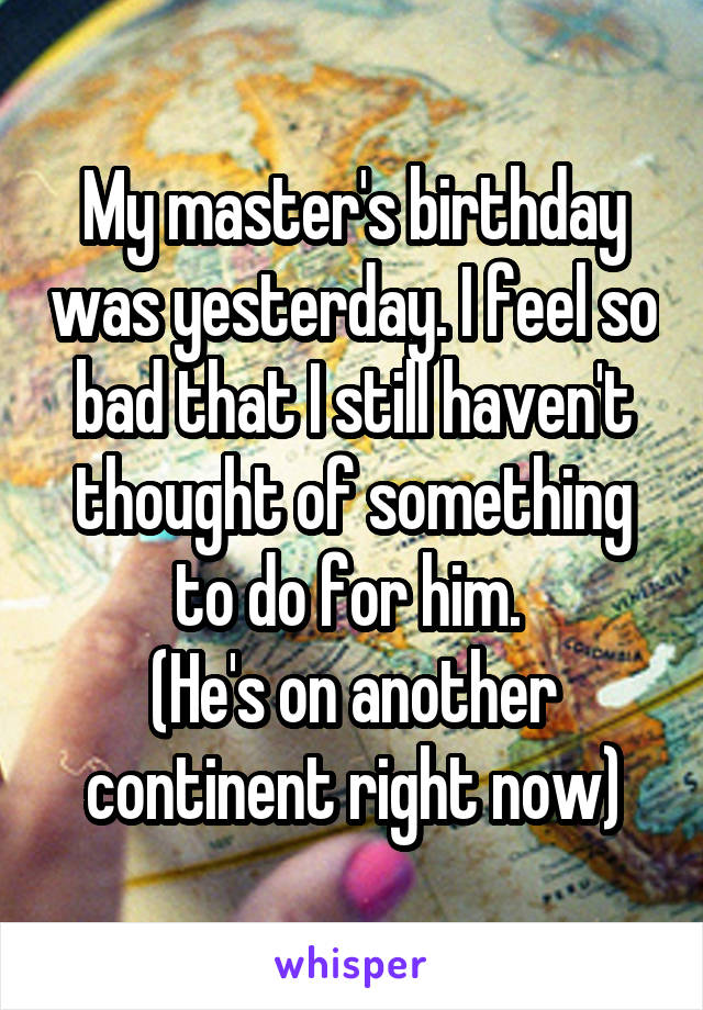 My master's birthday was yesterday. I feel so bad that I still haven't thought of something to do for him.  (He's on another continent right now)