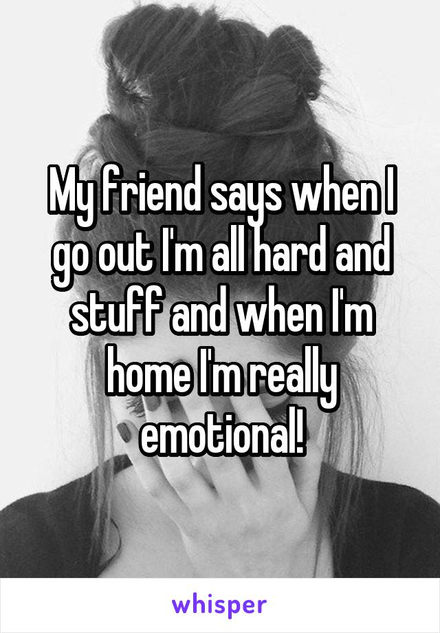 My friend says when I go out I'm all hard and stuff and when I'm home I'm really emotional!