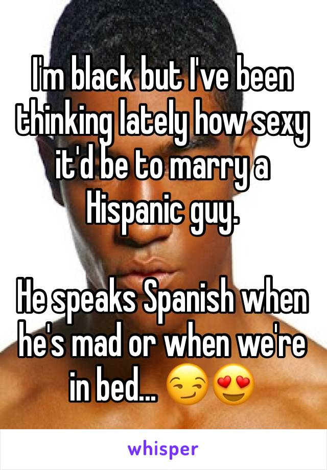 I'm black but I've been thinking lately how sexy it'd be to marry a Hispanic guy.   He speaks Spanish when he's mad or when we're in bed... 😏😍