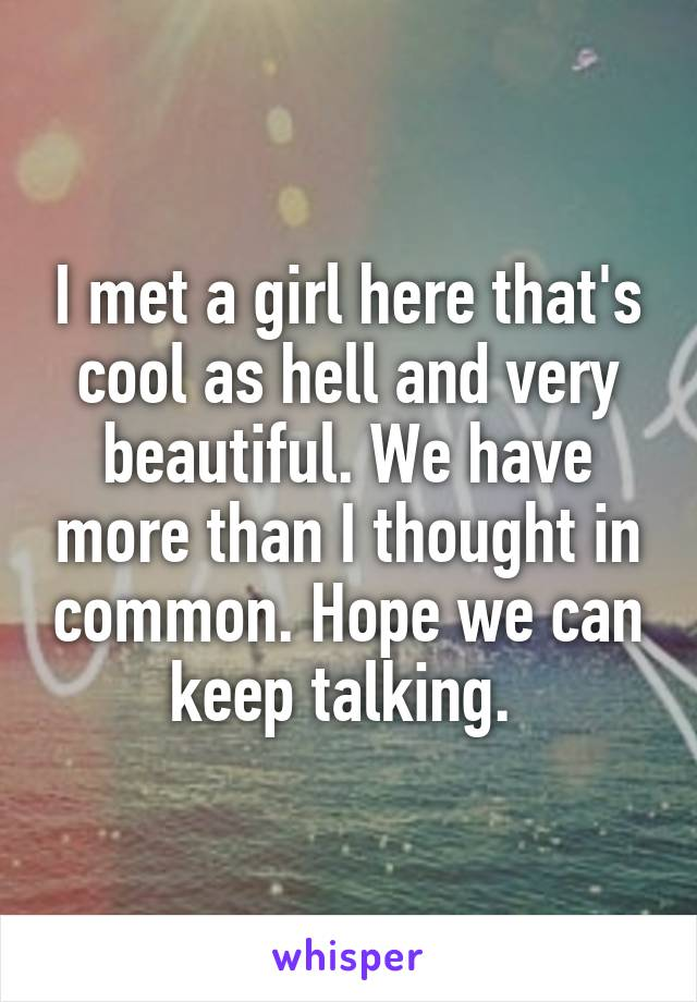 I met a girl here that's cool as hell and very beautiful. We have more than I thought in common. Hope we can keep talking.