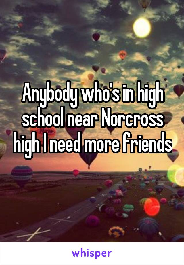 Anybody who's in high school near Norcross high I need more friends