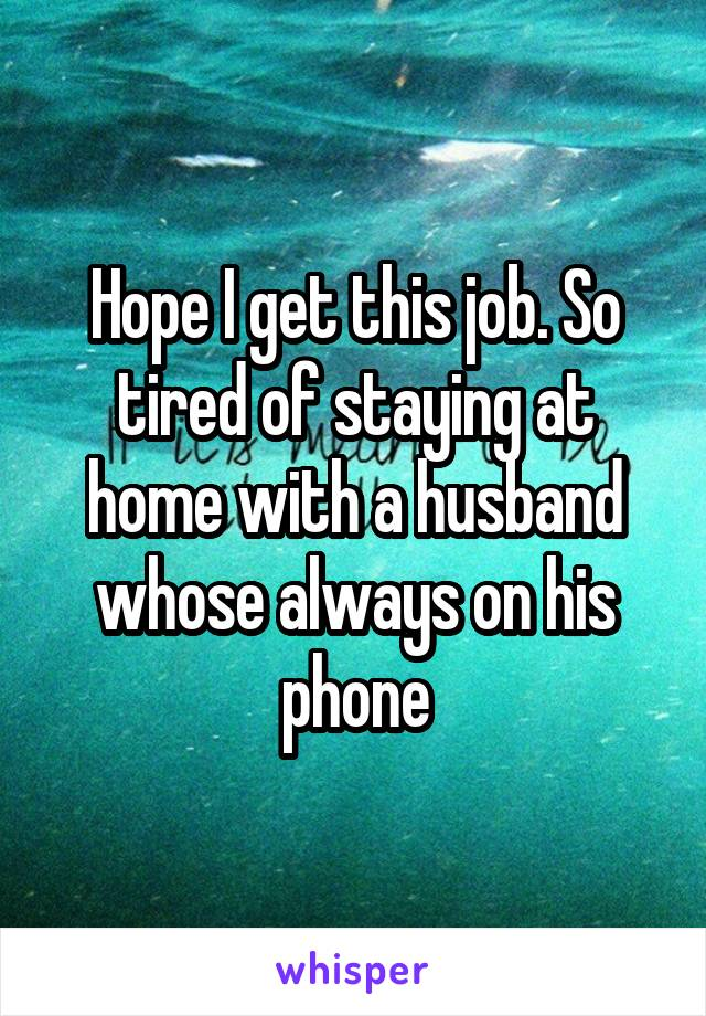 Hope I get this job. So tired of staying at home with a husband whose always on his phone
