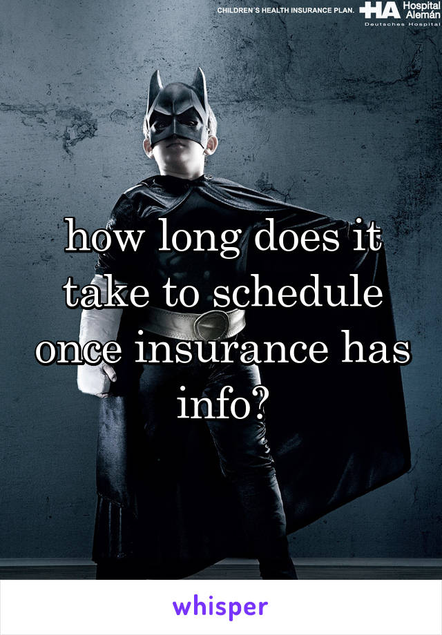 how long does it take to schedule once insurance has info?