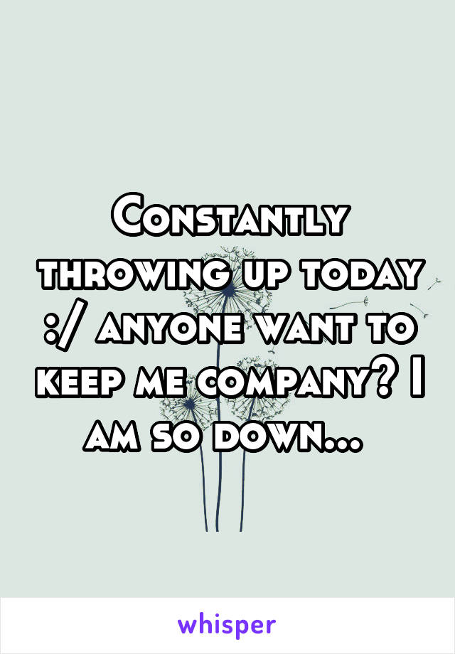 Constantly throwing up today :/ anyone want to keep me company? I am so down...