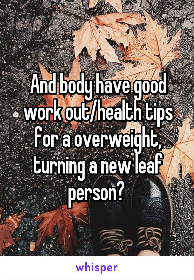 And body have good work out/health tips for a overweight, turning a new leaf person?