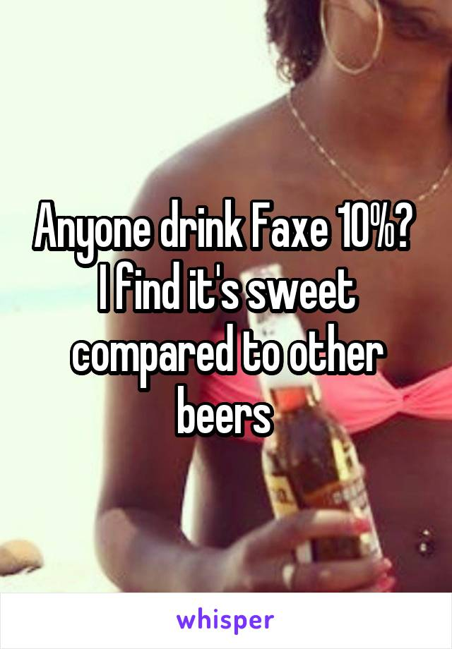 Anyone drink Faxe 10%?  I find it's sweet compared to other beers