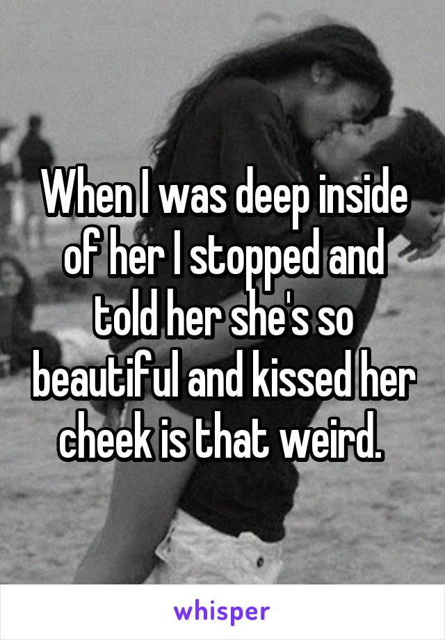 When I was deep inside of her I stopped and told her she's so beautiful and kissed her cheek is that weird.