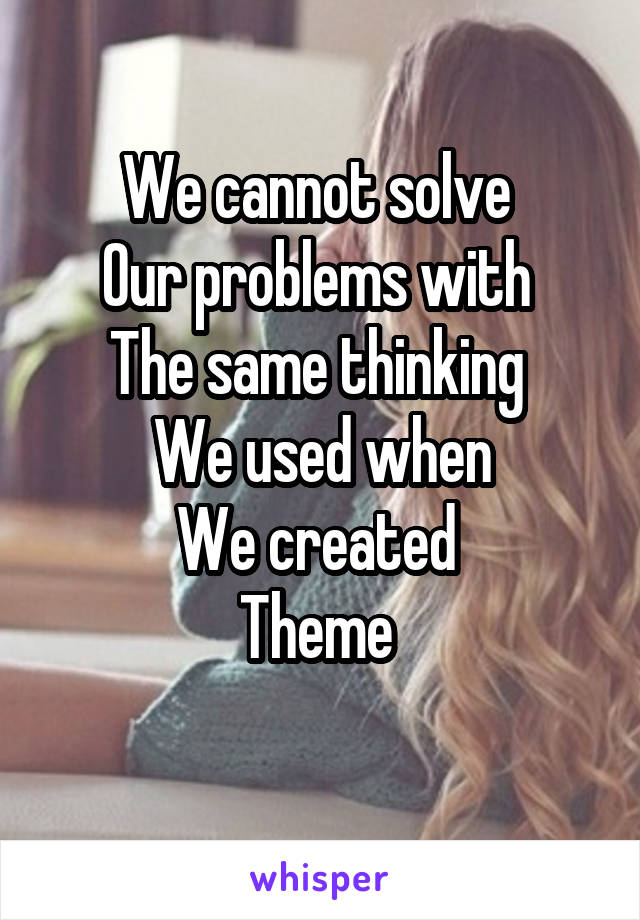 We cannot solve  Our problems with  The same thinking  We used when We created  Theme