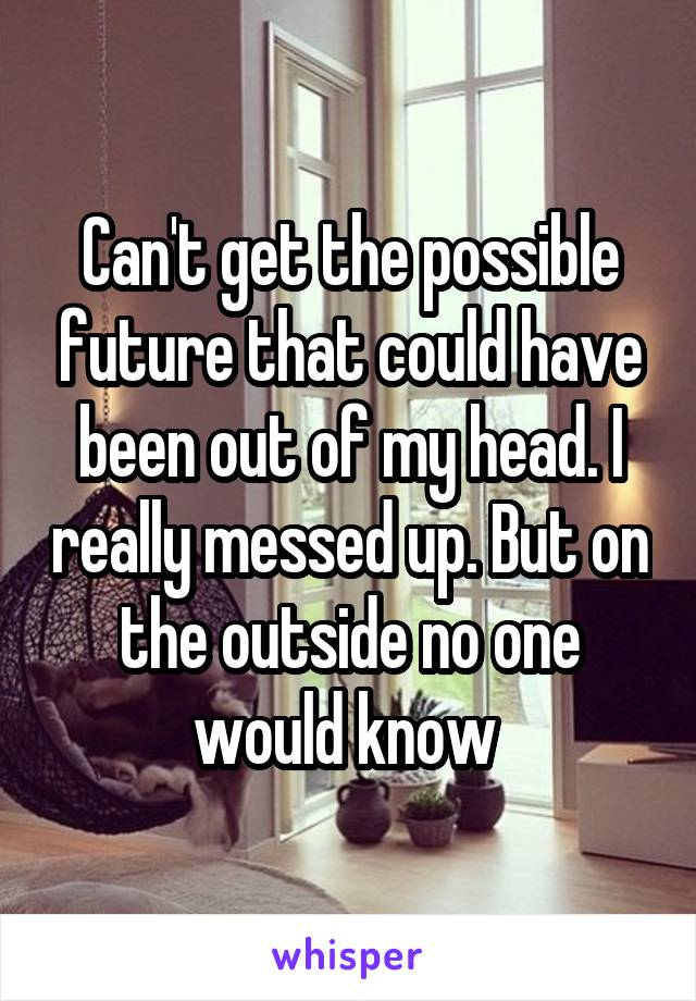 Can't get the possible future that could have been out of my head. I really messed up. But on the outside no one would know