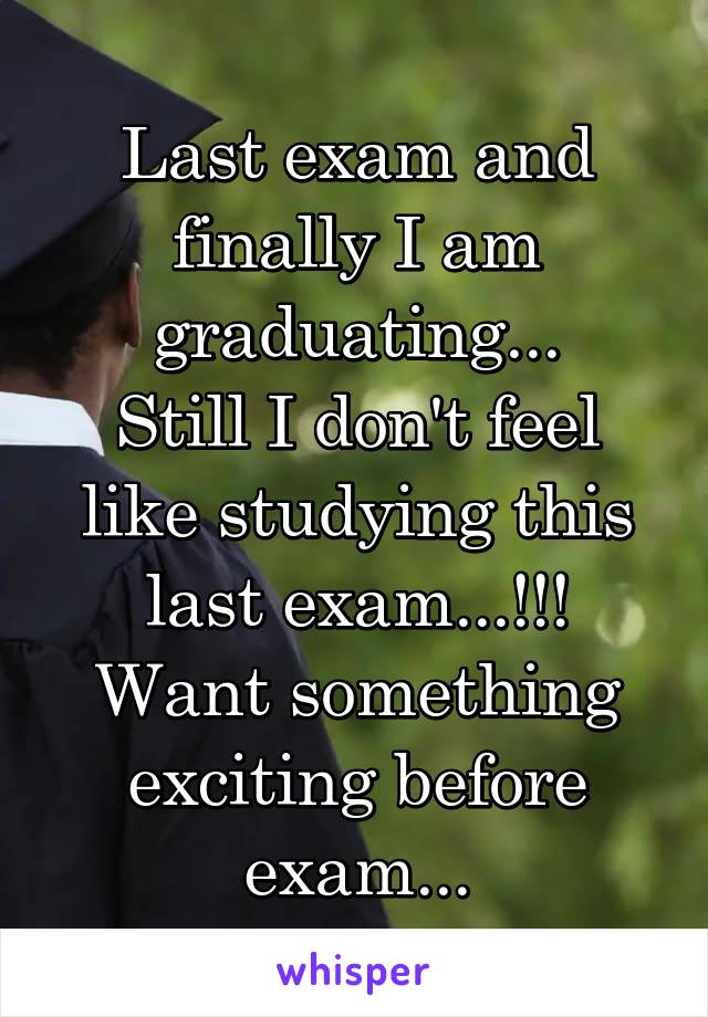 Last exam and finally I am graduating... Still I don't feel like studying this last exam...!!! Want something exciting before exam...