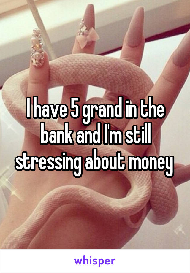 I have 5 grand in the bank and I'm still stressing about money