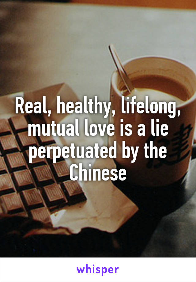 Real, healthy, lifelong, mutual love is a lie perpetuated by the Chinese
