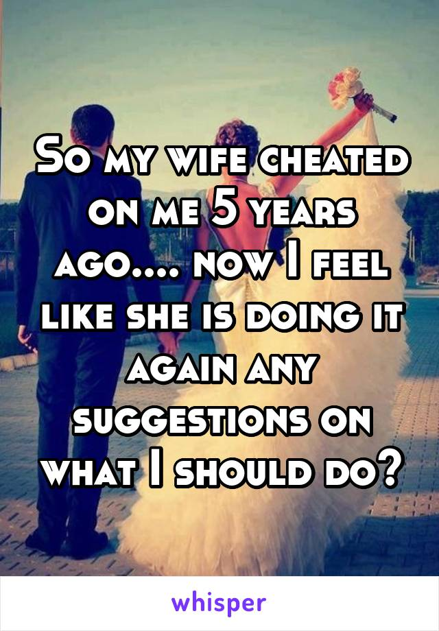 So my wife cheated on me 5 years ago.... now I feel like she is doing it again any suggestions on what I should do?