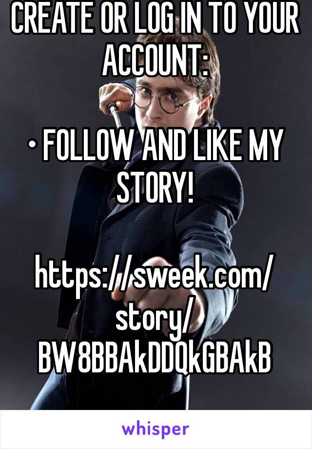CREATE OR LOG IN TO YOUR ACCOUNT:  • FOLLOW AND LIKE MY STORY!  https://sweek.com/story/BW8BBAkDDQkGBAkB
