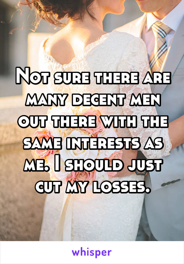 Not sure there are many decent men out there with the same interests as me. I should just cut my losses.