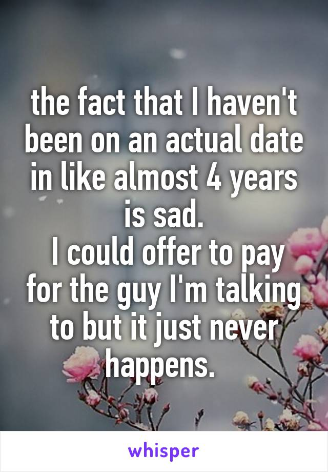 the fact that I haven't been on an actual date in like almost 4 years is sad.  I could offer to pay for the guy I'm talking to but it just never happens.