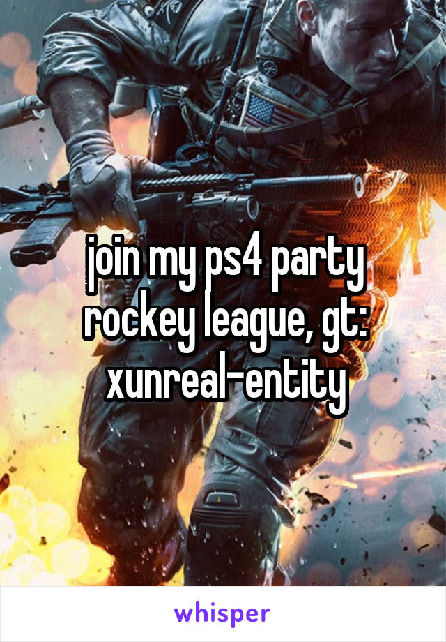 join my ps4 party rockey league, gt: xunreal-entity