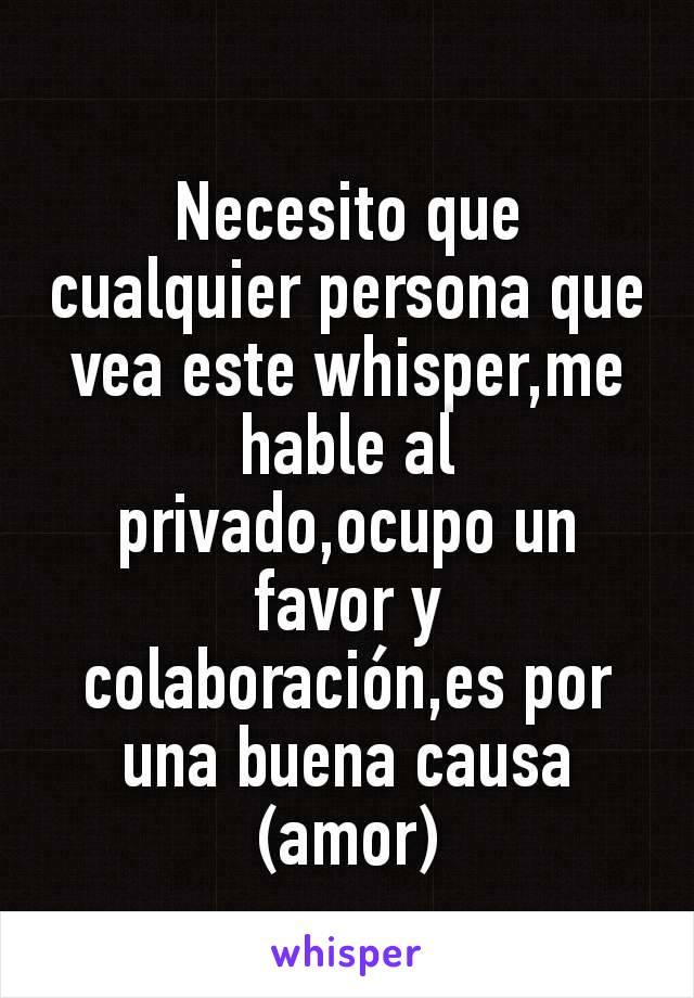 Necesito que cualquier persona que vea este whisper,me hable al privado,ocupo un favor y colaboración,es por una buena causa (amor)