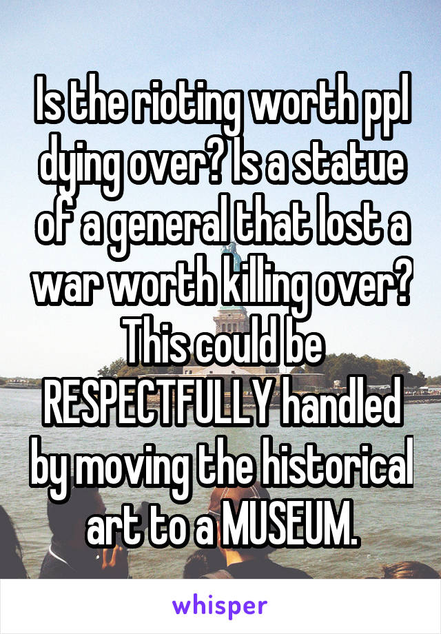Is the rioting worth ppl dying over? Is a statue of a general that lost a war worth killing over? This could be RESPECTFULLY handled by moving the historical art to a MUSEUM.