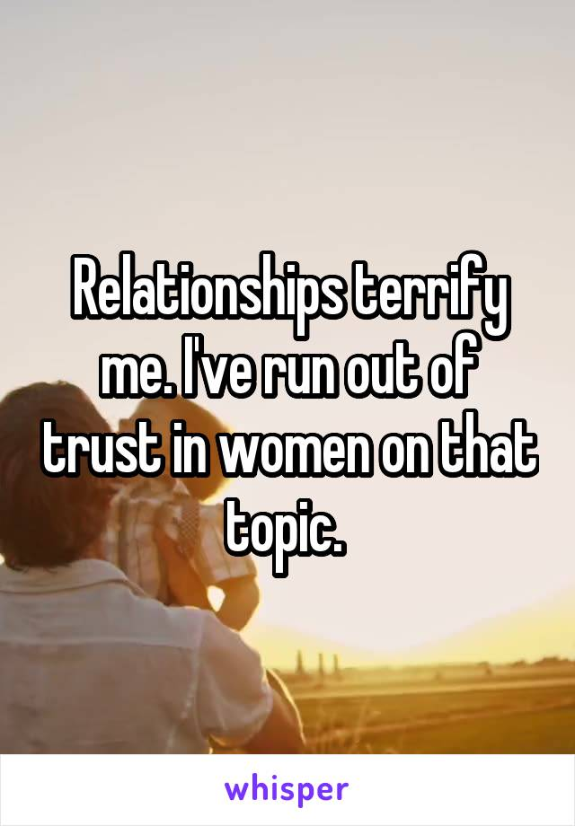 Relationships terrify me. I've run out of trust in women on that topic.