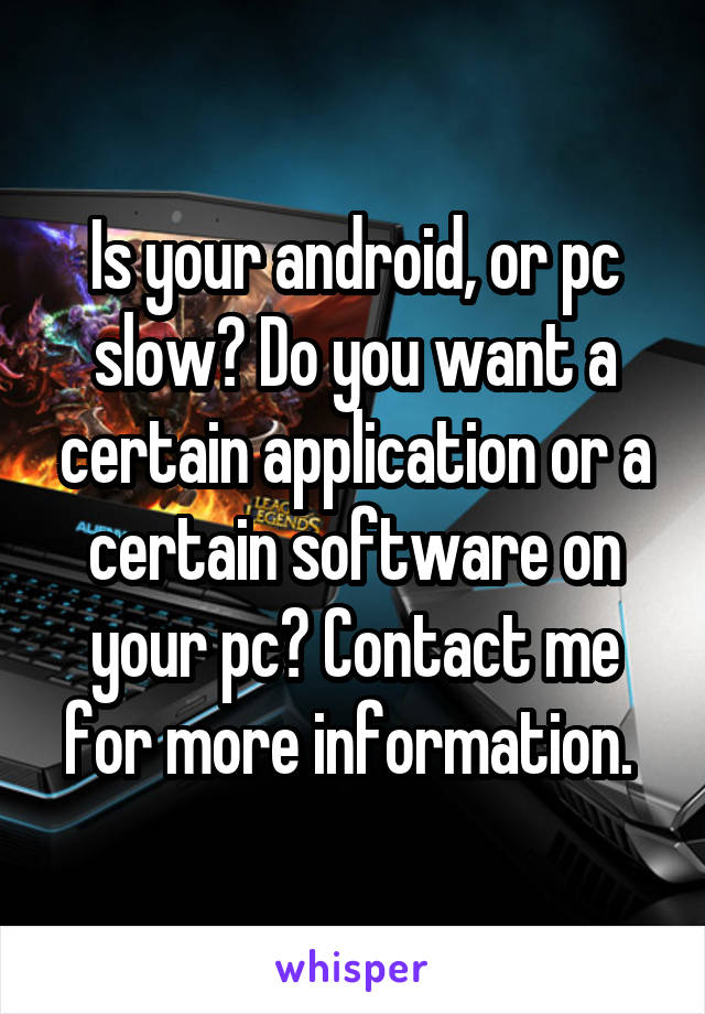 Is your android, or pc slow? Do you want a certain application or a certain software on your pc? Contact me for more information.