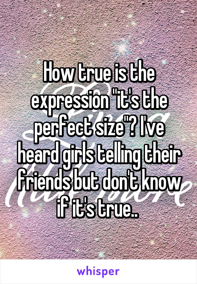 """How true is the expression """"it's the perfect size""""? I've heard girls telling their friends but don't know if it's true.."""
