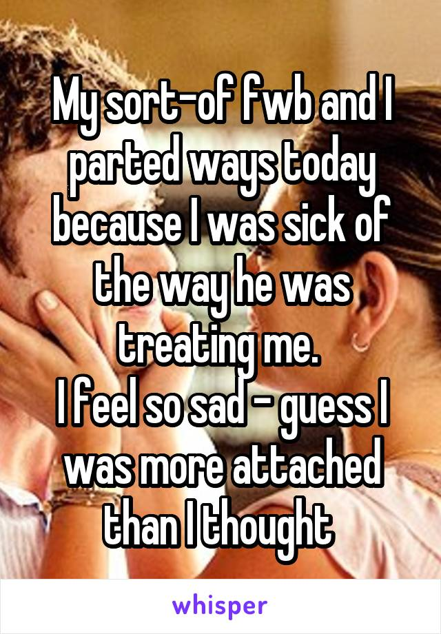My sort-of fwb and I parted ways today because I was sick of the way he was treating me.  I feel so sad - guess I was more attached than I thought