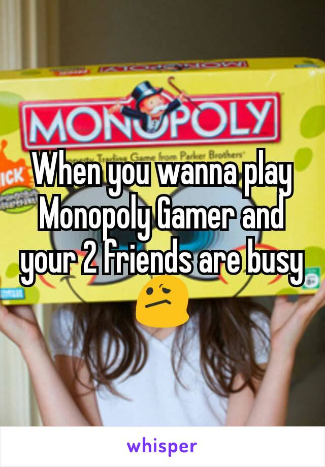 When you wanna play Monopoly Gamer and your 2 friends are busy 😕