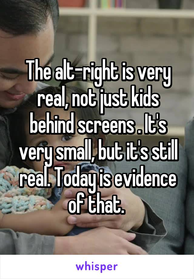 The alt-right is very real, not just kids behind screens . It's very small, but it's still real. Today is evidence of that.