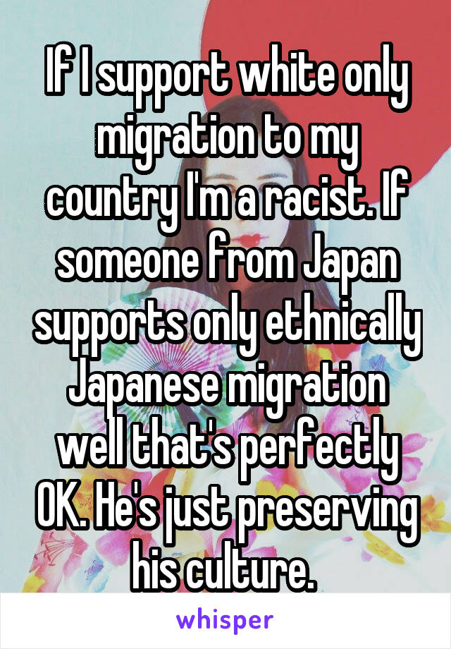 If I support white only migration to my country I'm a racist. If someone from Japan supports only ethnically Japanese migration well that's perfectly OK. He's just preserving his culture.