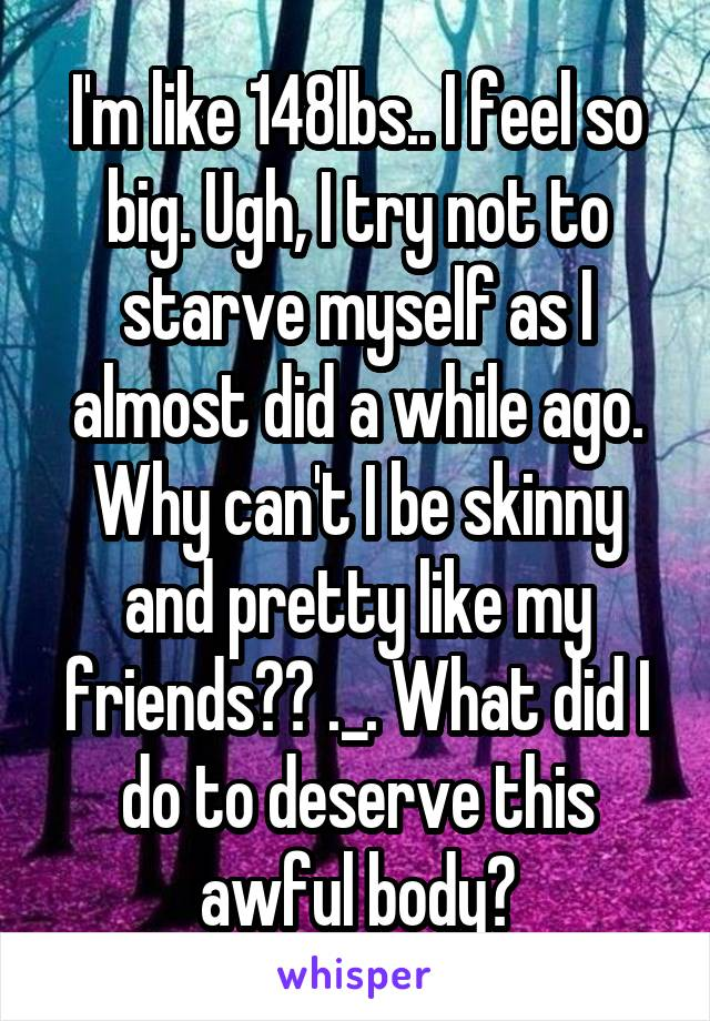 I'm like 148lbs.. I feel so big. Ugh, I try not to starve myself as I almost did a while ago. Why can't I be skinny and pretty like my friends?? ._. What did I do to deserve this awful body?