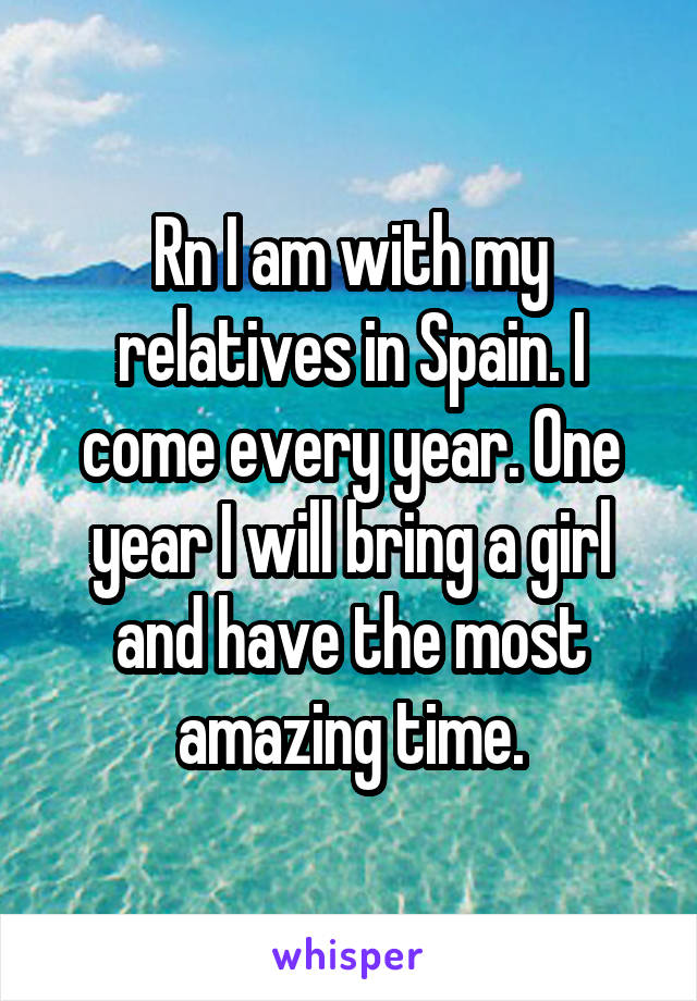 Rn I am with my relatives in Spain. I come every year. One year I will bring a girl and have the most amazing time.
