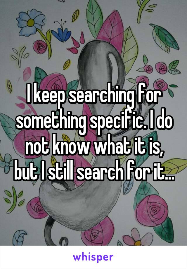 I keep searching for something specific. I do not know what it is, but I still search for it...