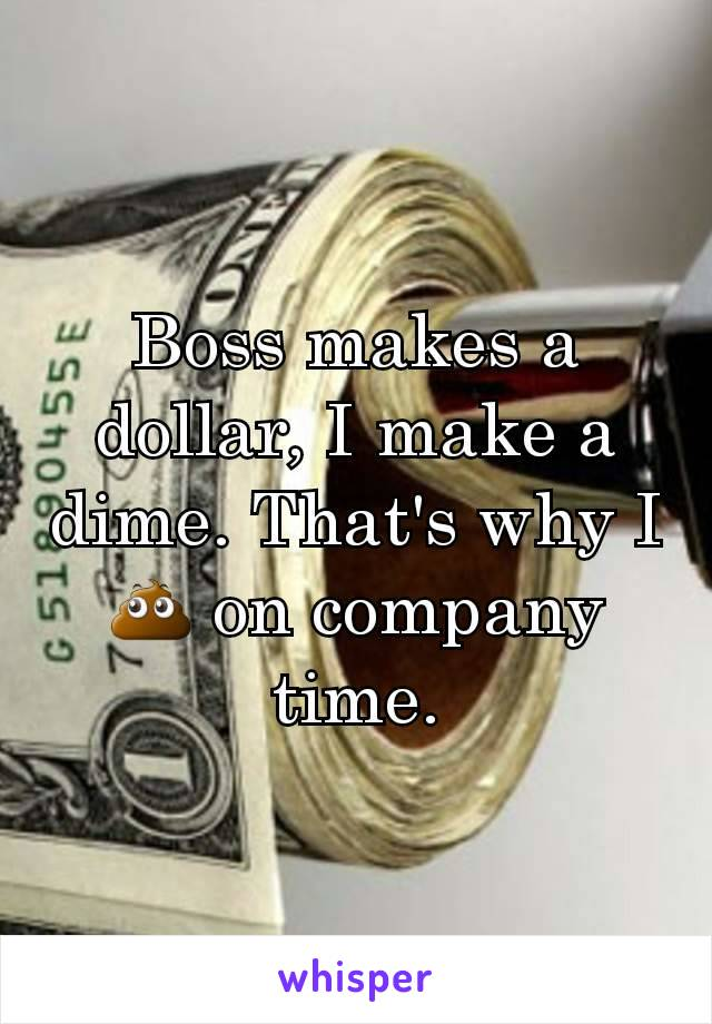 Boss makes a dollar, I make a dime. That's why I 💩 on company time.