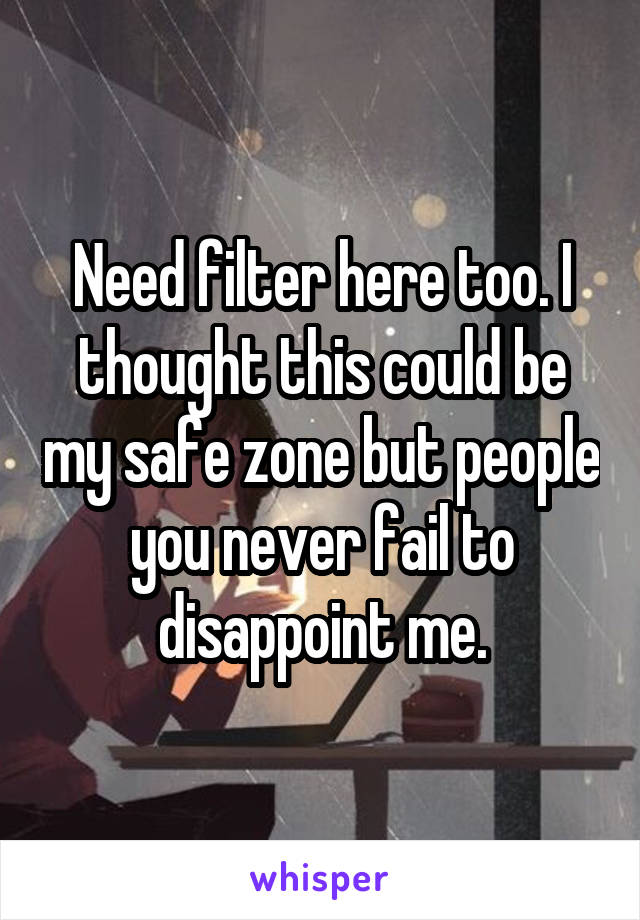 Need filter here too. I thought this could be my safe zone but people you never fail to disappoint me.