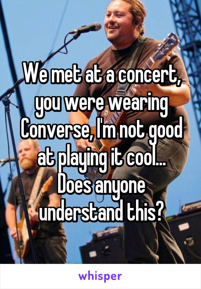 We met at a concert, you were wearing Converse, I'm not good at playing it cool... Does anyone understand this?