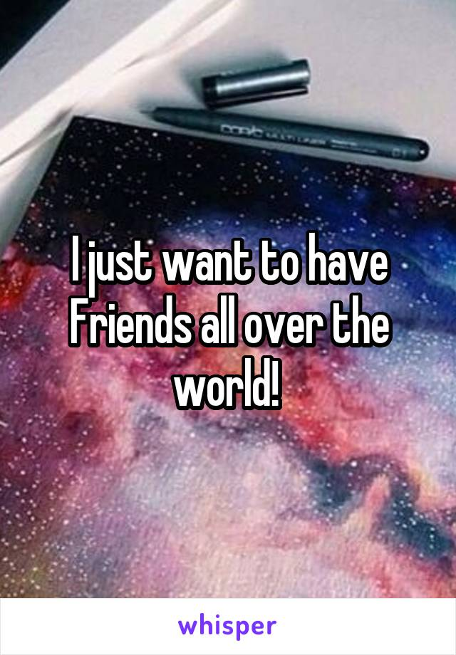 I just want to have Friends all over the world!