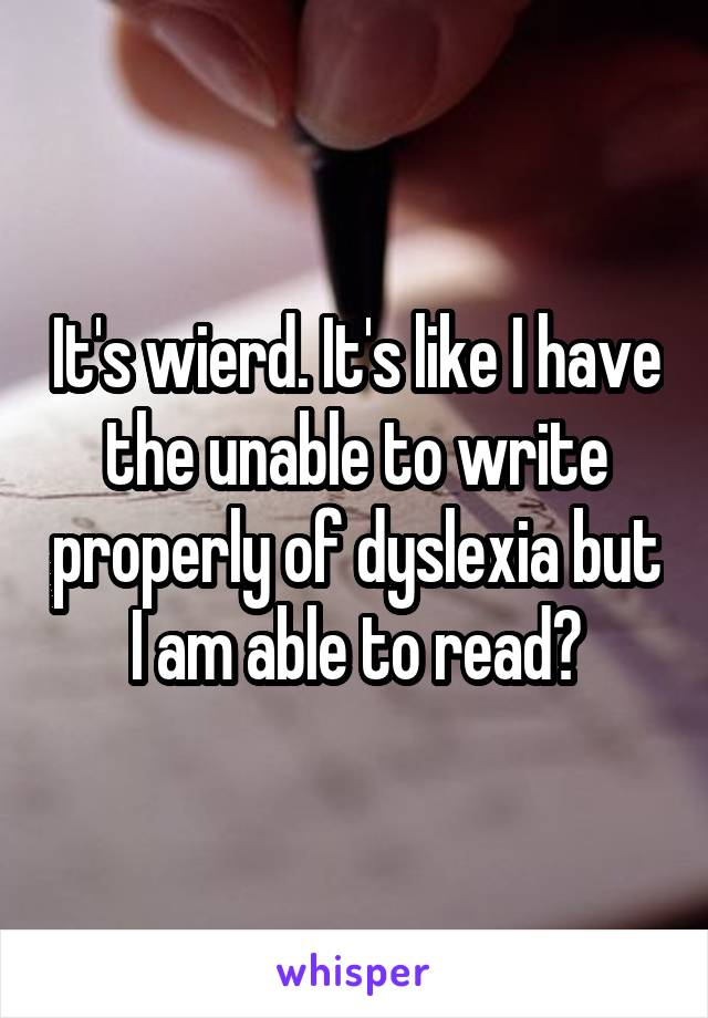 It's wierd. It's like I have the unable to write properly of dyslexia but I am able to read?
