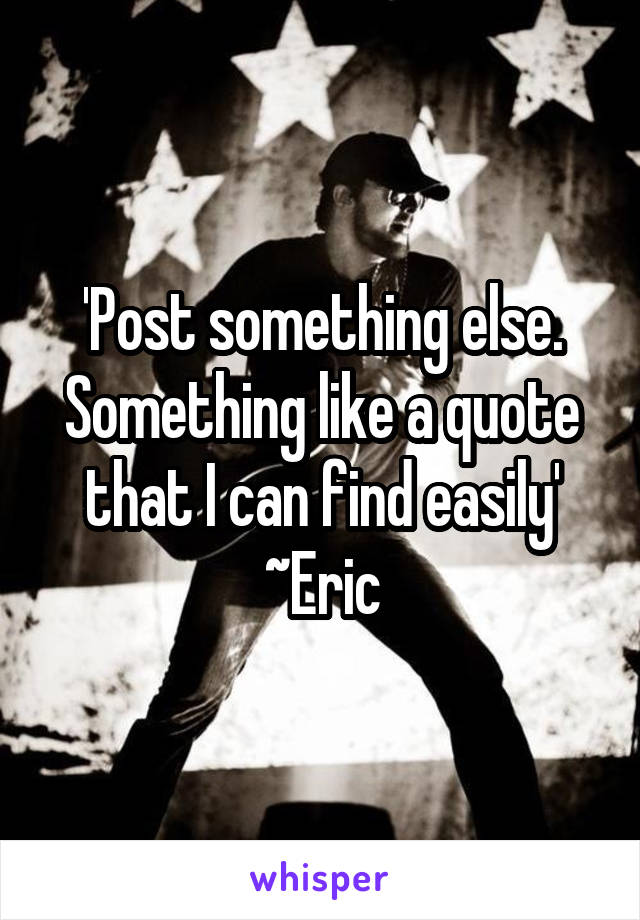 'Post something else. Something like a quote that I can find easily' ~Eric