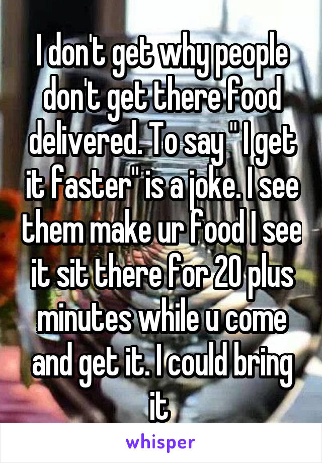 "I don't get why people don't get there food delivered. To say "" I get it faster"" is a joke. I see them make ur food I see it sit there for 20 plus minutes while u come and get it. I could bring it"