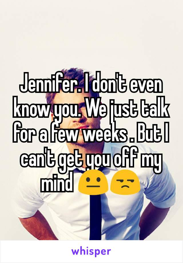 Jennifer. I don't even know you. We just talk for a few weeks . But I can't get you off my mind 😐😒