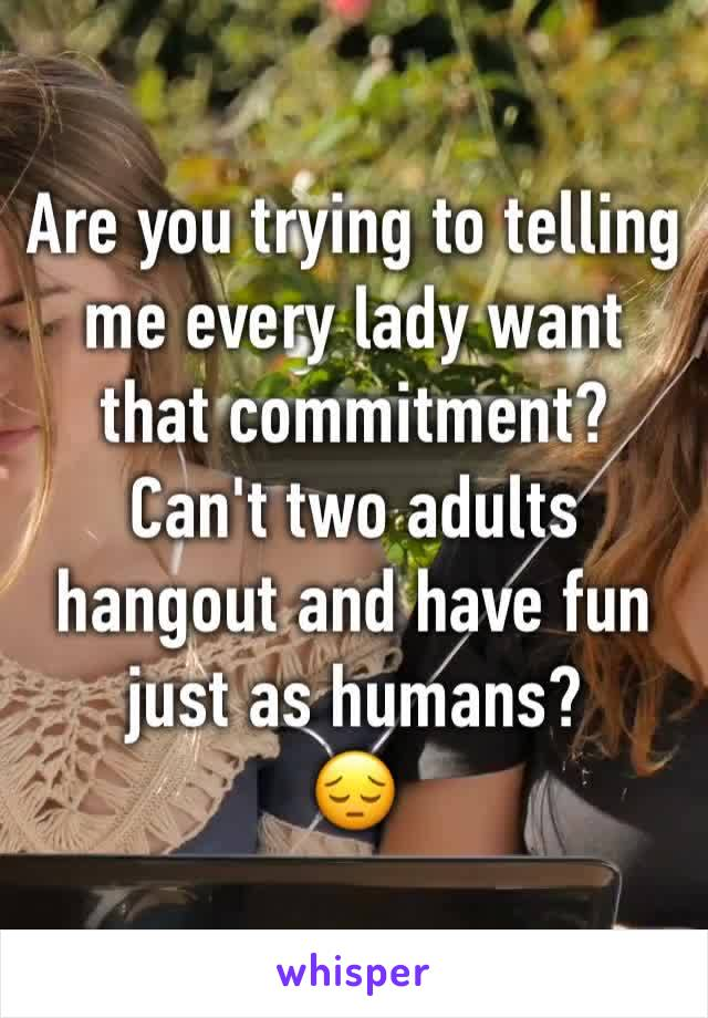 Are you trying to telling me every lady want that commitment? Can't two adults hangout and have fun just as humans? 😔