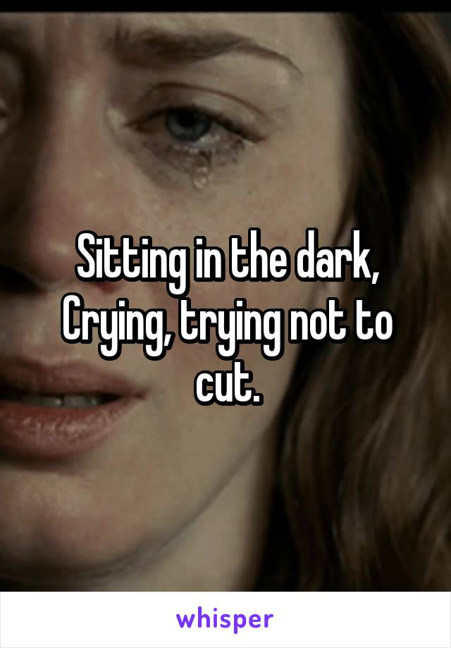 Sitting in the dark, Crying, trying not to cut.