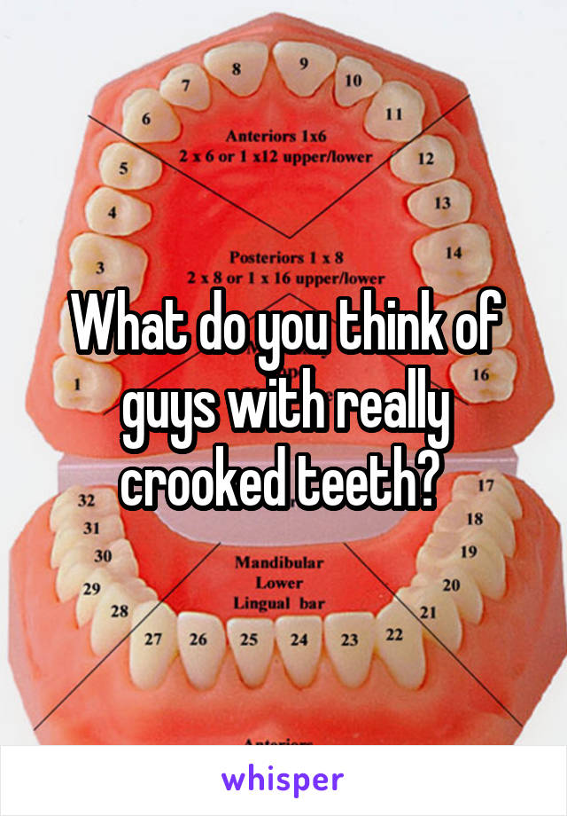 What do you think of guys with really crooked teeth?