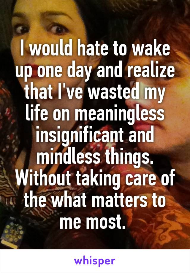 I would hate to wake up one day and realize that I've wasted my life on meaningless insignificant and mindless things. Without taking care of the what matters to me most.