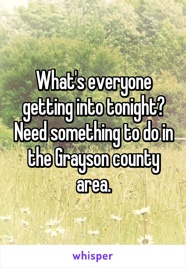 What's everyone getting into tonight? Need something to do in the Grayson county area.